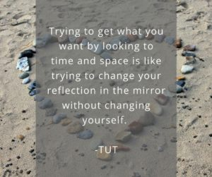 Trying to get what you want by looking to time and space is like trying to change your reflection in the mirror without changing yourself.